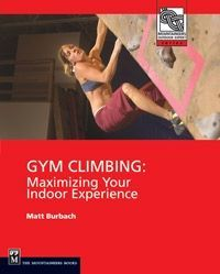 The Mountaineers Books Gym Climbing: Maximizing Your Indoor Experience