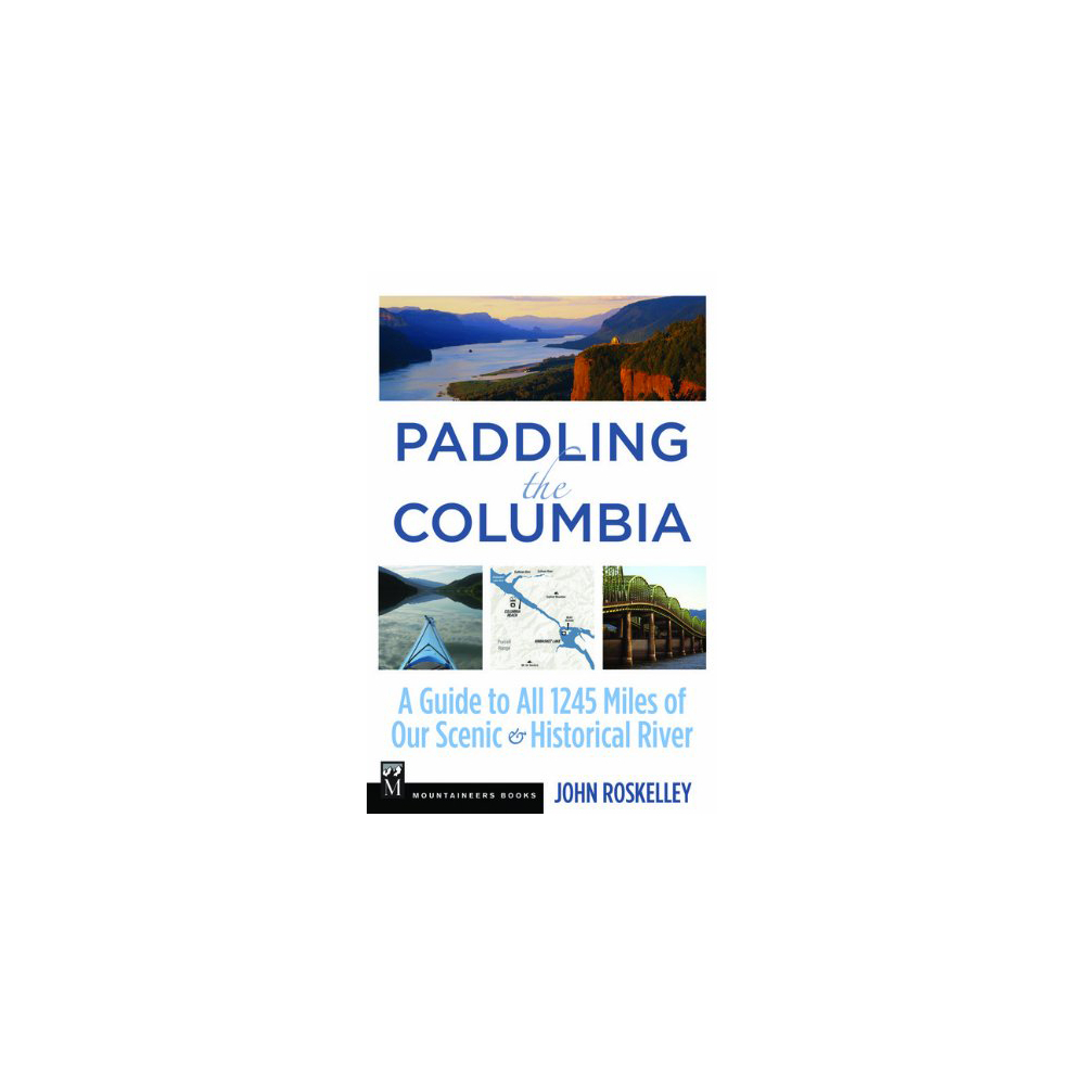 The Mountaineers Books Paddling the Columbia: A Guide to All 1200 Miles of Our Scenic & Historical River
