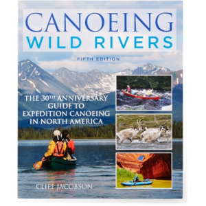 Falcon Guides Canoeing Wild Rivers: The 30th Anniversary Guide to Expedition Canoeing in North America